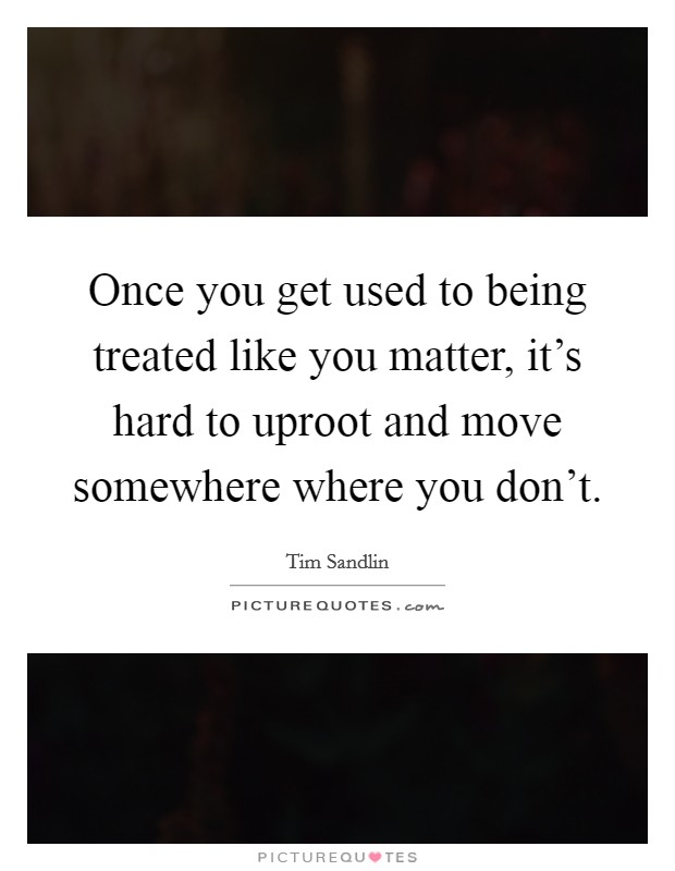 Once you get used to being treated like you matter, it's hard to uproot and move somewhere where you don't Picture Quote #1