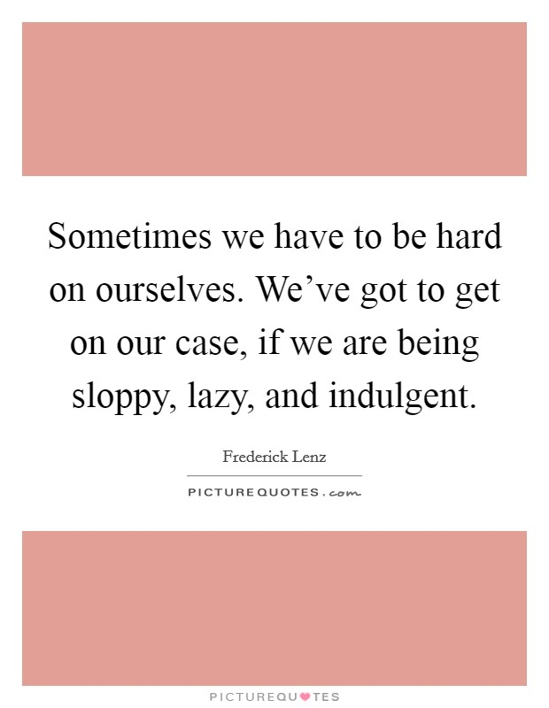 Sometimes we have to be hard on ourselves. We've got to get on our case, if we are being sloppy, lazy, and indulgent Picture Quote #1