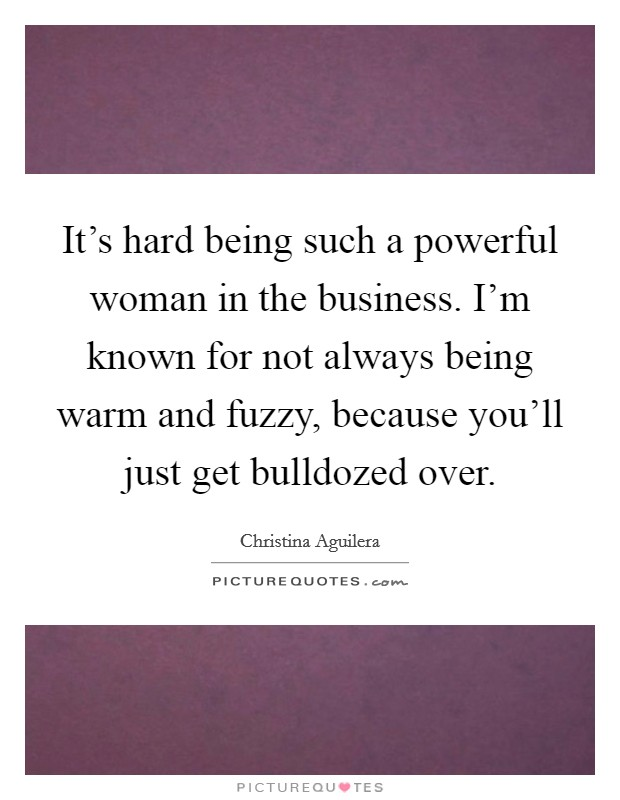 It's hard being such a powerful woman in the business. I'm known for not always being warm and fuzzy, because you'll just get bulldozed over Picture Quote #1