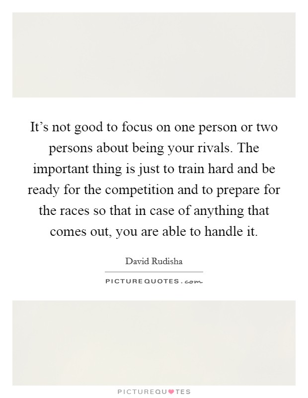 It's not good to focus on one person or two persons about being your rivals. The important thing is just to train hard and be ready for the competition and to prepare for the races so that in case of anything that comes out, you are able to handle it Picture Quote #1