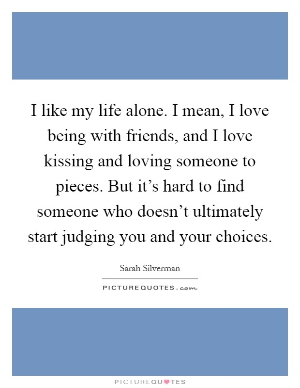 I like my life alone. I mean, I love being with friends, and I love kissing and loving someone to pieces. But it's hard to find someone who doesn't ultimately start judging you and your choices Picture Quote #1