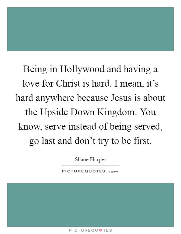 Being in Hollywood and having a love for Christ is hard. I mean, it's hard anywhere because Jesus is about the Upside Down Kingdom. You know, serve instead of being served, go last and don't try to be first. Picture Quote #1