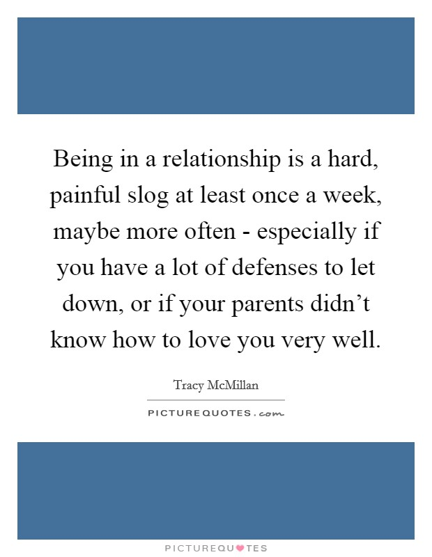 Being in a relationship is a hard, painful slog at least once a week, maybe more often - especially if you have a lot of defenses to let down, or if your parents didn't know how to love you very well Picture Quote #1