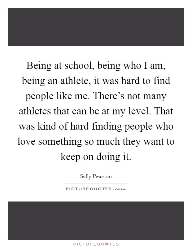 Being at school, being who I am, being an athlete, it was hard to find people like me. There's not many athletes that can be at my level. That was kind of hard finding people who love something so much they want to keep on doing it Picture Quote #1