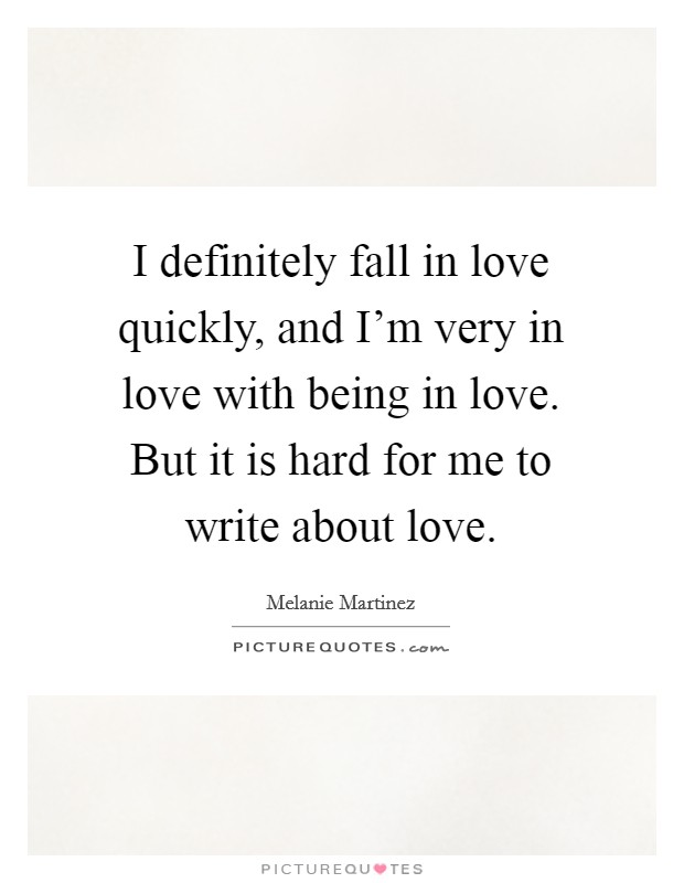I definitely fall in love quickly, and I'm very in love with being in love. But it is hard for me to write about love Picture Quote #1