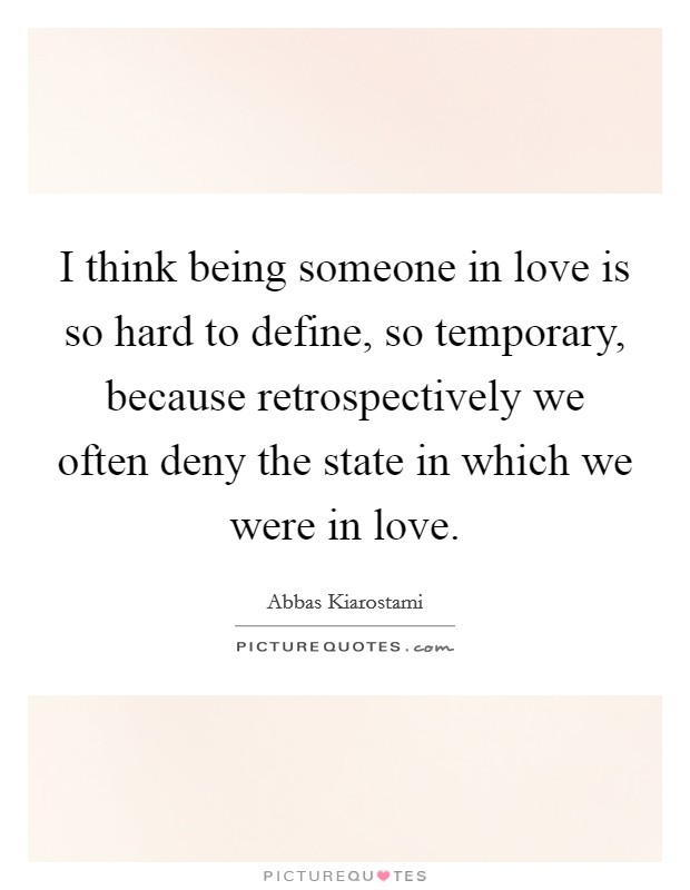 I think being someone in love is so hard to define, so temporary, because retrospectively we often deny the state in which we were in love Picture Quote #1