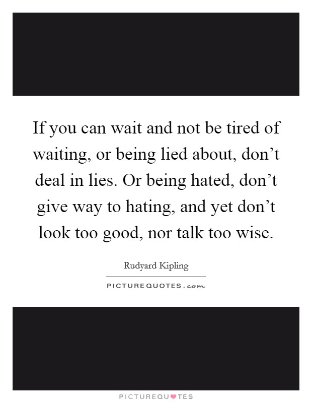 If you can wait and not be tired of waiting, or being lied about, don't deal in lies. Or being hated, don't give way to hating, and yet don't look too good, nor talk too wise Picture Quote #1