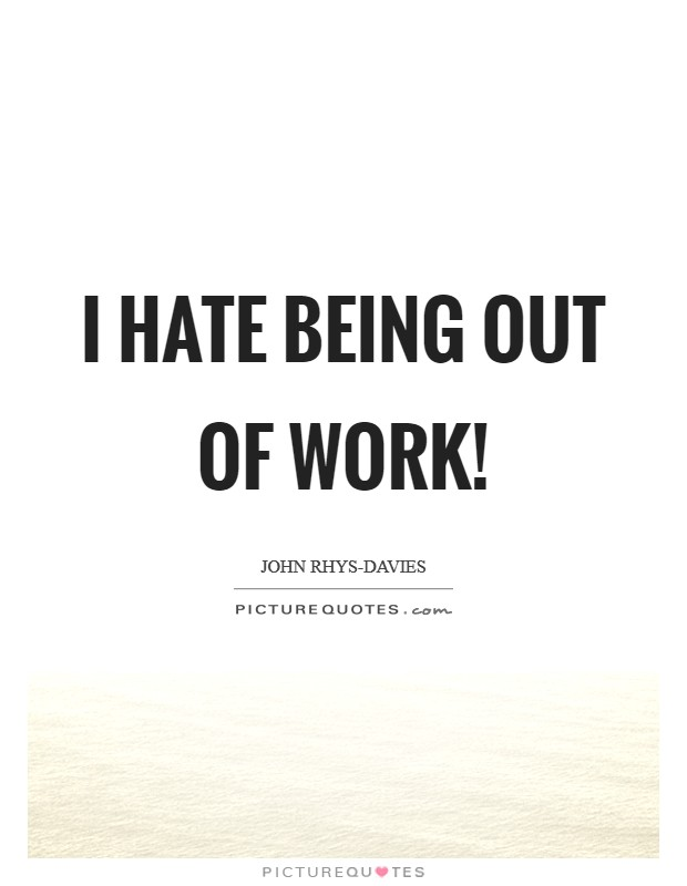 I hate being out of work! Picture Quote #1
