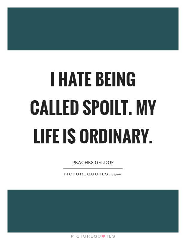 I hate being called spoilt. My life is ordinary Picture Quote #1