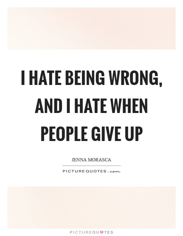 I hate being wrong, and I hate when people give up Picture Quote #1