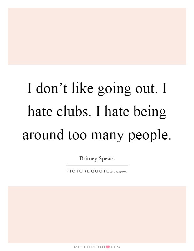 I don't like going out. I hate clubs. I hate being around too many people Picture Quote #1