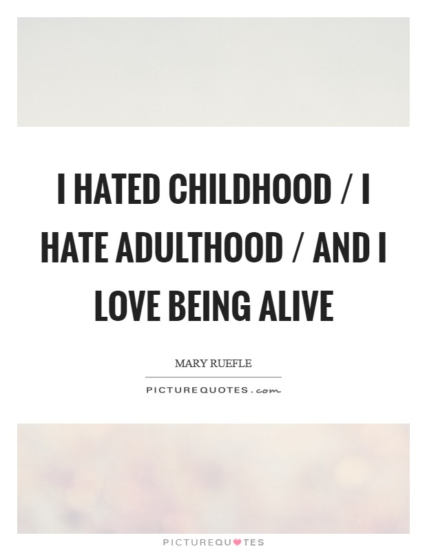 I hated childhood / I hate adulthood / And I love being alive Picture Quote #1