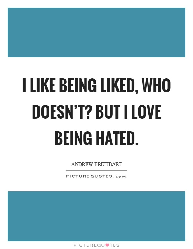 I like being liked, who doesn't? But I love being hated Picture Quote #1