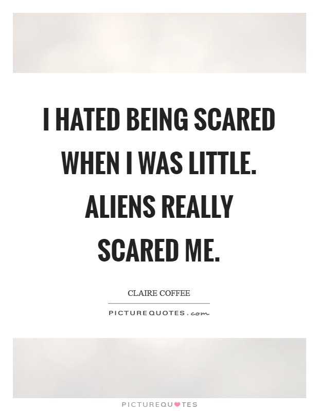 I hated being scared when I was little. Aliens really scared me Picture Quote #1