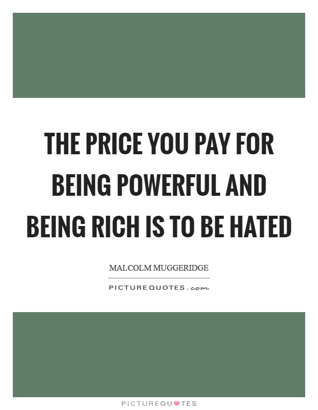 The price you pay for being powerful and being rich is to be hated Picture Quote #1
