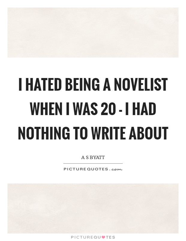 I hated being a novelist when I was 20 - I had nothing to write about Picture Quote #1