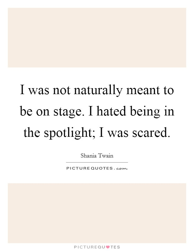 I was not naturally meant to be on stage. I hated being in the spotlight; I was scared Picture Quote #1