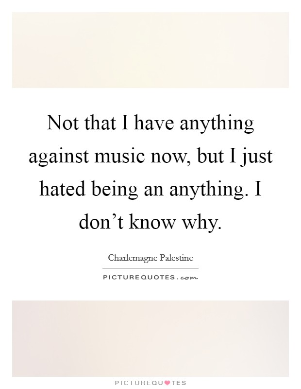 Not that I have anything against music now, but I just hated being an anything. I don't know why Picture Quote #1