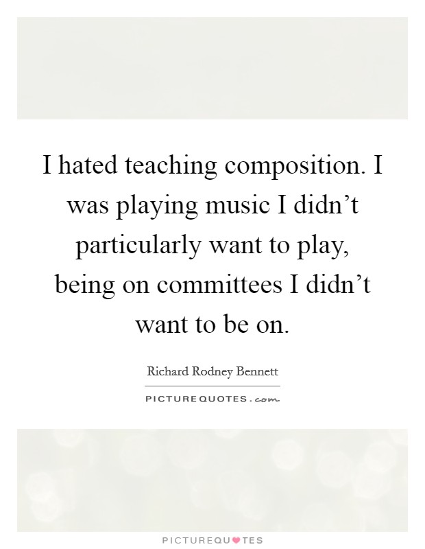 I hated teaching composition. I was playing music I didn't particularly want to play, being on committees I didn't want to be on Picture Quote #1