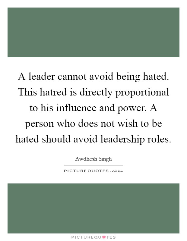 A leader cannot avoid being hated. This hatred is directly proportional to his influence and power. A person who does not wish to be hated should avoid leadership roles Picture Quote #1