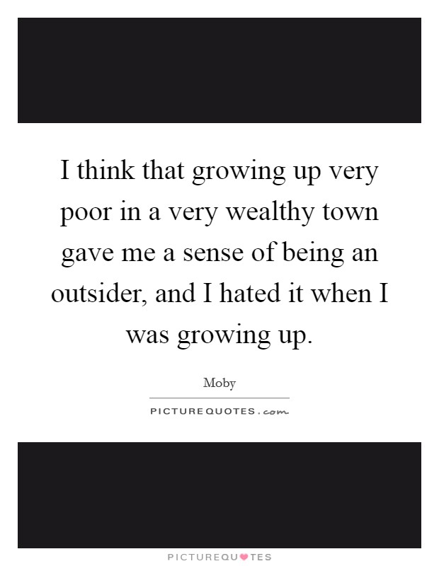 I think that growing up very poor in a very wealthy town gave me a sense of being an outsider, and I hated it when I was growing up Picture Quote #1