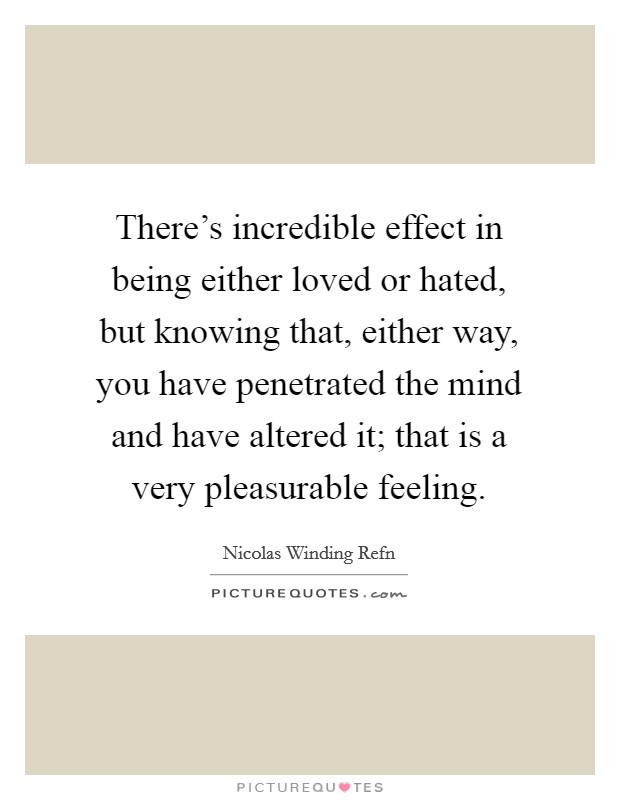 There's incredible effect in being either loved or hated, but knowing that, either way, you have penetrated the mind and have altered it; that is a very pleasurable feeling Picture Quote #1