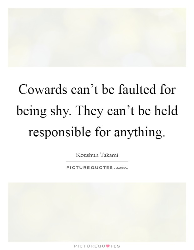 Cowards can't be faulted for being shy. They can't be held responsible for anything Picture Quote #1