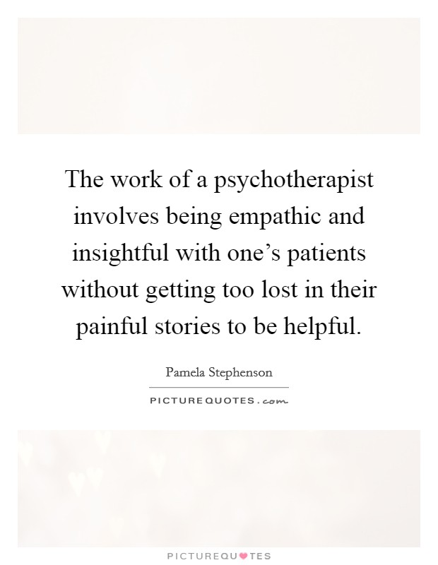 The work of a psychotherapist involves being empathic and insightful with one's patients without getting too lost in their painful stories to be helpful Picture Quote #1