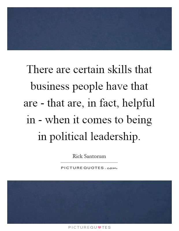 There are certain skills that business people have that are - that are, in fact, helpful in - when it comes to being in political leadership Picture Quote #1