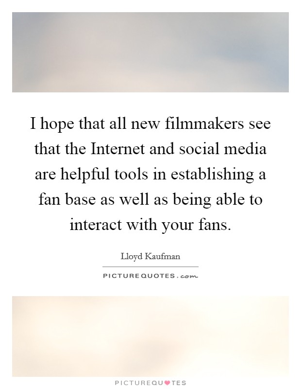 I hope that all new filmmakers see that the Internet and social media are helpful tools in establishing a fan base as well as being able to interact with your fans Picture Quote #1