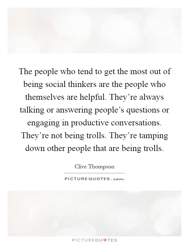 The people who tend to get the most out of being social thinkers are the people who themselves are helpful. They're always talking or answering people's questions or engaging in productive conversations. They're not being trolls. They're tamping down other people that are being trolls Picture Quote #1