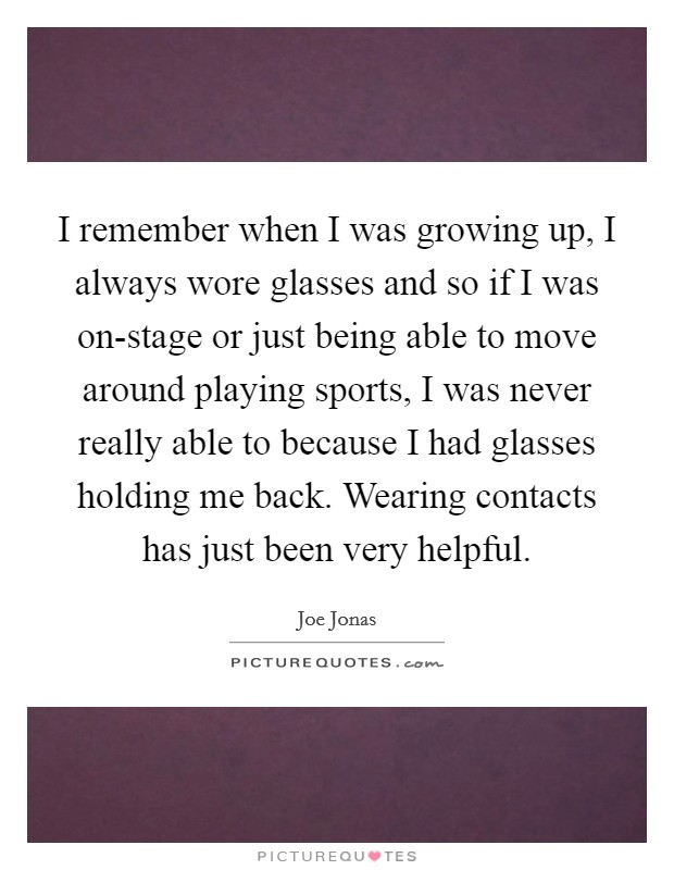 I remember when I was growing up, I always wore glasses and so if I was on-stage or just being able to move around playing sports, I was never really able to because I had glasses holding me back. Wearing contacts has just been very helpful Picture Quote #1