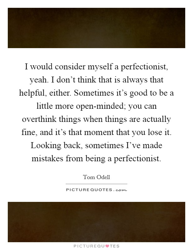 I would consider myself a perfectionist, yeah. I don't think that is always that helpful, either. Sometimes it's good to be a little more open-minded; you can overthink things when things are actually fine, and it's that moment that you lose it. Looking back, sometimes I've made mistakes from being a perfectionist Picture Quote #1