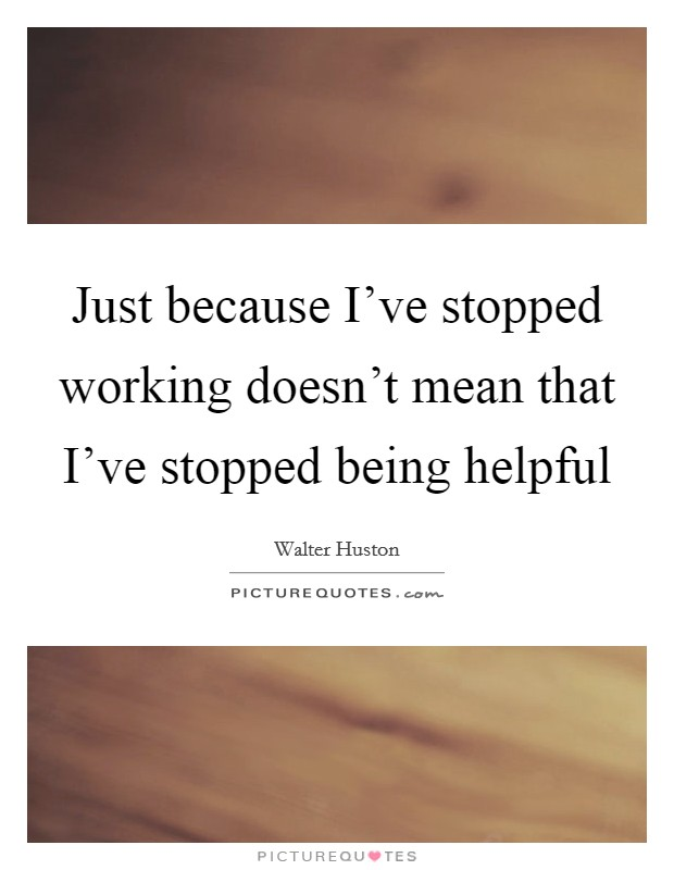 Just because I've stopped working doesn't mean that I've stopped being helpful Picture Quote #1