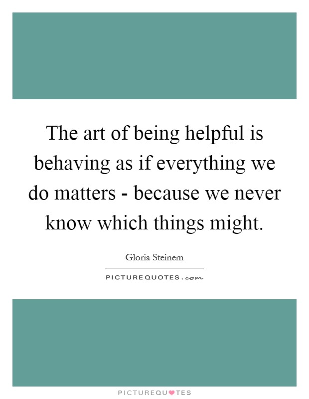 The art of being helpful is behaving as if everything we do matters - because we never know which things might Picture Quote #1