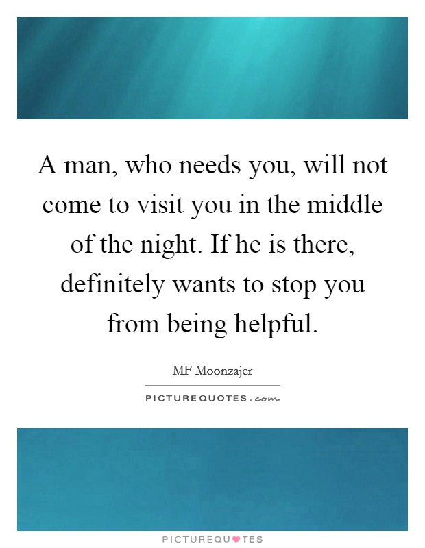 A man, who needs you, will not come to visit you in the middle of the night. If he is there, definitely wants to stop you from being helpful Picture Quote #1