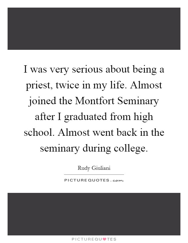 I was very serious about being a priest, twice in my life. Almost joined the Montfort Seminary after I graduated from high school. Almost went back in the seminary during college Picture Quote #1