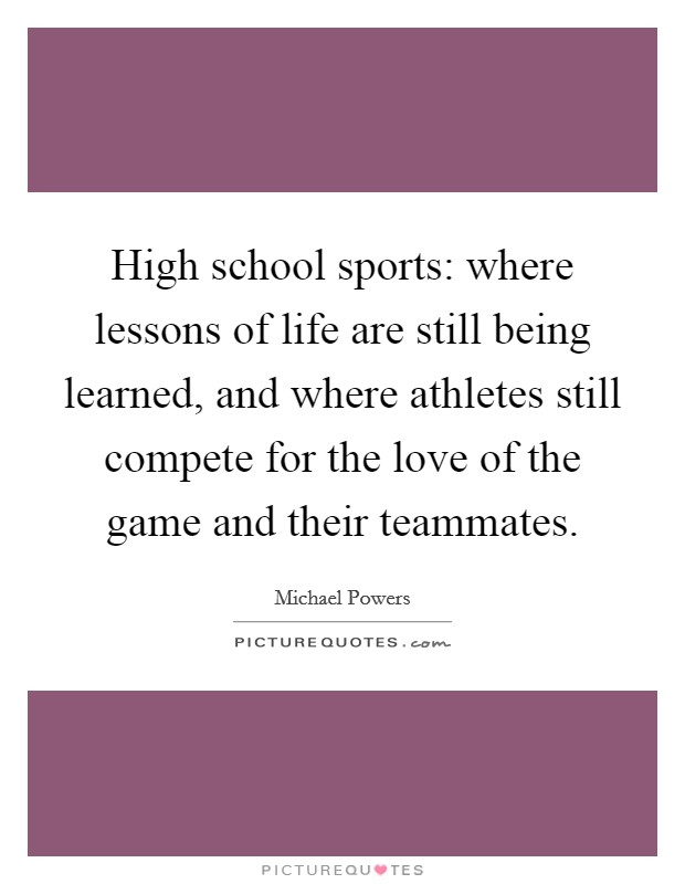 High school sports: where lessons of life are still being learned, and where athletes still compete for the love of the game and their teammates Picture Quote #1