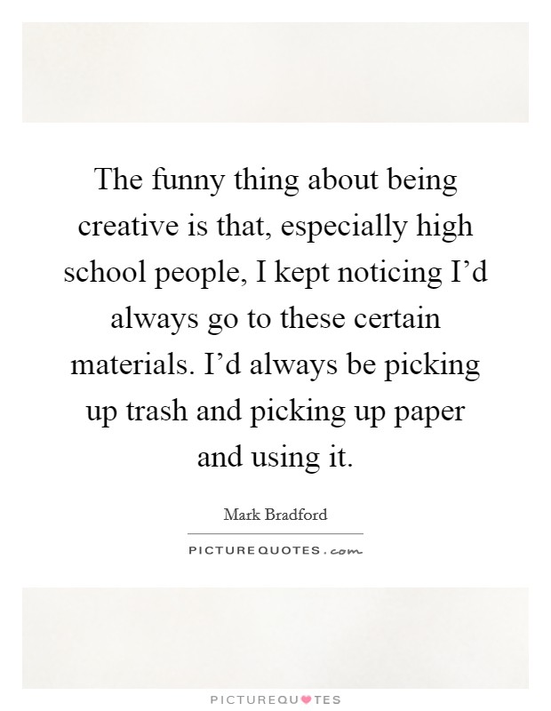 The funny thing about being creative is that, especially high school people, I kept noticing I'd always go to these certain materials. I'd always be picking up trash and picking up paper and using it Picture Quote #1