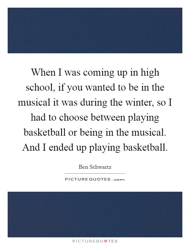 When I was coming up in high school, if you wanted to be in the musical it was during the winter, so I had to choose between playing basketball or being in the musical. And I ended up playing basketball Picture Quote #1