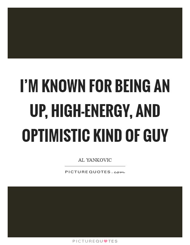 I'm known for being an up, high-energy, and optimistic kind of guy Picture Quote #1