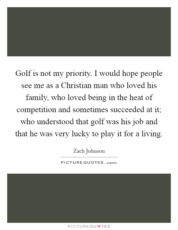 Golf is not my priority. I would hope people see me as a Christian man who loved his family, who loved being in the heat of competition and sometimes succeeded at it; who understood that golf was his job and that he was very lucky to play it for a living Picture Quote #1