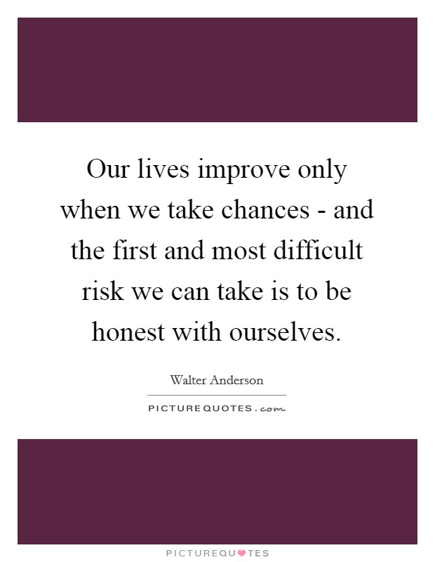 Our lives improve only when we take chances - and the first and most difficult risk we can take is to be honest with ourselves Picture Quote #1