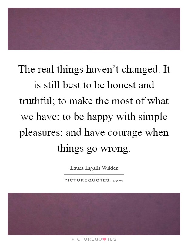 The real things haven't changed. It is still best to be honest and truthful; to make the most of what we have; to be happy with simple pleasures; and have courage when things go wrong Picture Quote #1
