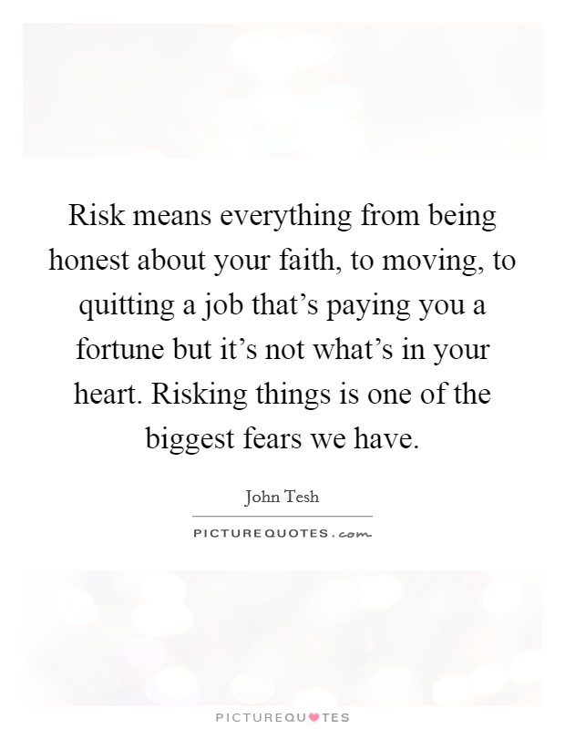 Risk means everything from being honest about your faith, to moving, to quitting a job that's paying you a fortune but it's not what's in your heart. Risking things is one of the biggest fears we have Picture Quote #1