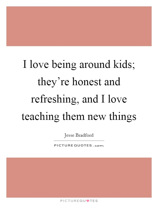 I love being around kids; they're honest and refreshing, and I love teaching them new things Picture Quote #1