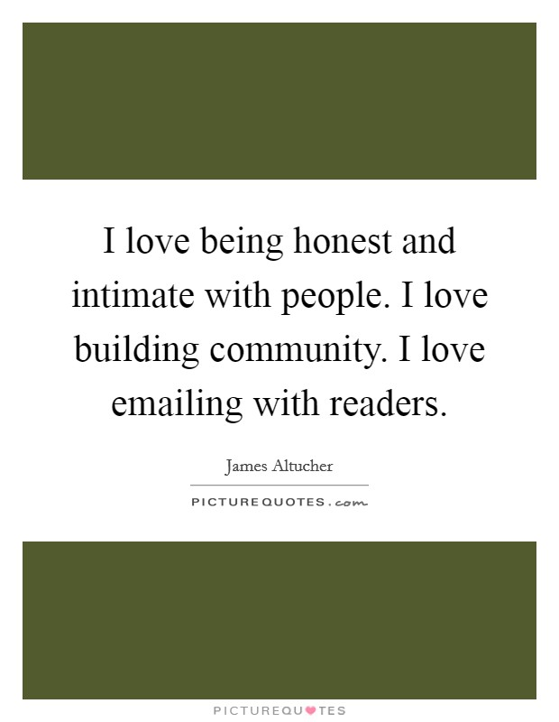 I love being honest and intimate with people. I love building community. I love emailing with readers Picture Quote #1