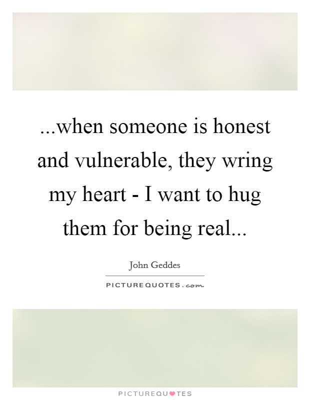 ...when someone is honest and vulnerable, they wring my heart - I want to hug them for being real Picture Quote #1