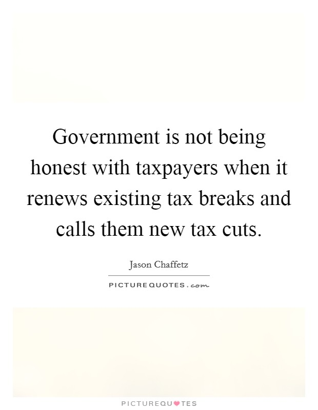 Government is not being honest with taxpayers when it renews existing tax breaks and calls them new tax cuts Picture Quote #1