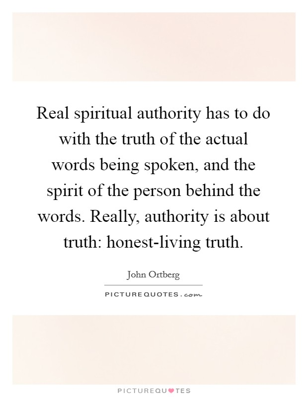 Real spiritual authority has to do with the truth of the actual words being spoken, and the spirit of the person behind the words. Really, authority is about truth: honest-living truth Picture Quote #1